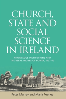 Church, State and Social Science in Ireland : Knowledge Institutions and the Rebalancing of Power, 1937-73, Paperback / softback Book