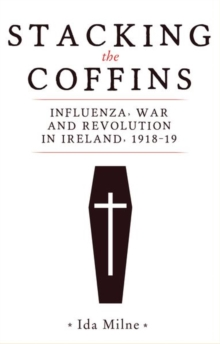 Stacking the Coffins : Influenza, War and Revolution in Ireland, 1918-19, Hardback Book