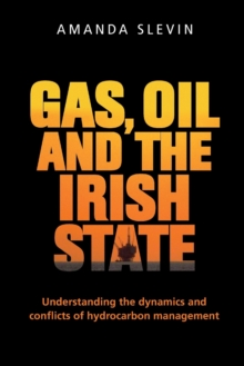 Gas, Oil and the Irish State : Understanding the Dynamics and Conflicts of Hydrocarbon Management, Paperback Book