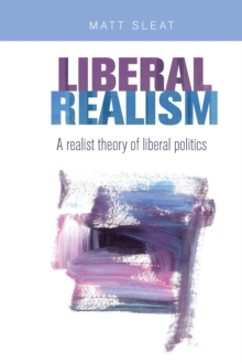Liberal Realism : A Realist Theory of Liberal Politics, Paperback Book