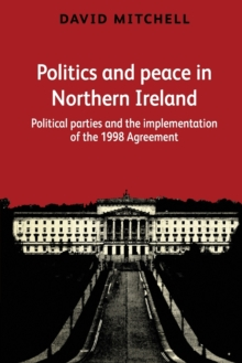 Politics and Peace in Northern Ireland : Political Parties and the Implementation of the 1998 Agreement, Paperback / softback Book