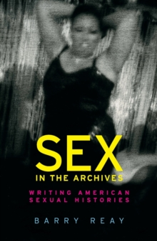 Sex in the Archives : Writing American Sexual Histories, Paperback / softback Book