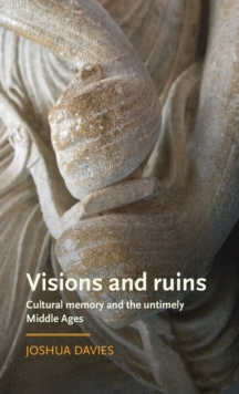 Visions and Ruins : Cultural Memory and the Untimely Middle Ages, Hardback Book