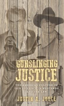 Gunslinging Justice : The American Culture of Gun Violence in Westerns and the Law, Hardback Book