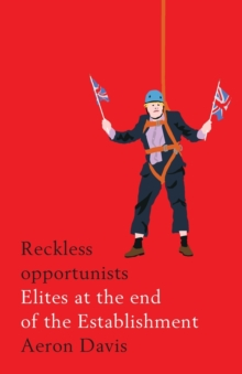 Reckless Opportunists : Elites at the End of the Establishment, Paperback Book