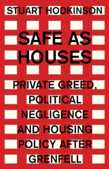 Safe as Houses : Private Greed, Political Negligence and Housing Policy After Grenfell, Paperback / softback Book