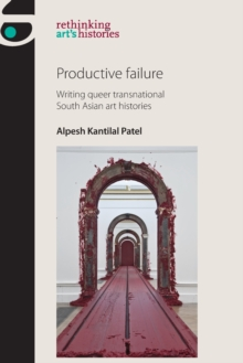 Productive Failure : Writing Queer Transnational South Asian Art Histories, Paperback Book