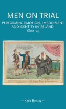 Men on Trial : Performing Emotion, Embodiment and Identity in Ireland, 1800-45, Hardback Book