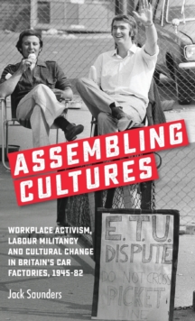 Assembling Cultures : Workplace Activism, Labour Militancy and Cultural Change in Britain's Car Factories, 1945-82, Hardback Book