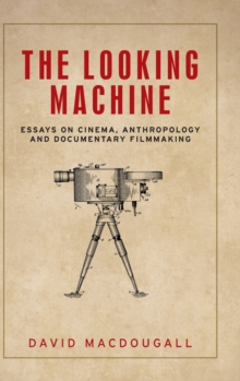 The Looking Machine : Essays on Cinema, Anthropology and Documentary Filmmaking, Hardback Book
