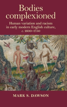 Bodies Complexioned : Human Variation and Racism in Early Modern English Culture, <i>c</i>. 1600-1750, Hardback Book