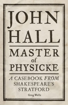 John Hall, Master of Physicke : A Casebook from Shakespeare's Stratford, Hardback Book