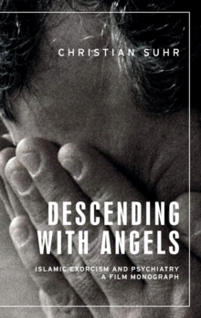 Descending with Angels : Islamic Exorcism and Psychiatry: a Film Monograph, Hardback Book