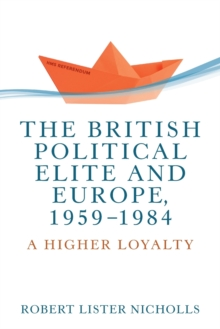 The British Political Elite and Europe, 1959-1984 : A Higher Loyalty, Paperback / softback Book