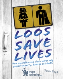 Loos Save Lives : How Sanitation and Clean Water Help Prevent Poverty, Disease and Death, Hardback Book