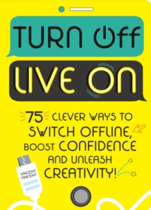 Turn Off, Live On : 75 clever ways to switch offline, boost your confidence and unleash your creativity!, Paperback / softback Book