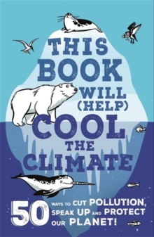 This Book Will (Help) Cool the Climate : 50 Ways to Cut Pollution, Speak Up and Protect Our Planet!, Paperback / softback Book