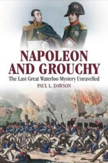Napoleon and Grouchy : The Last Great Waterloo Mystery Unravelled, Hardback Book