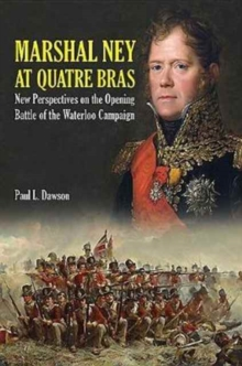 Marshal Ney at Quatre Bras : New Perspectives on the Opening Battle of the Waterloo Campaign, Hardback Book