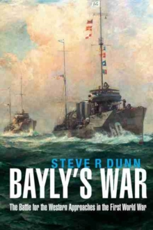 Bayly's War : The Battle for the Western Approaches in the First World War, Hardback Book