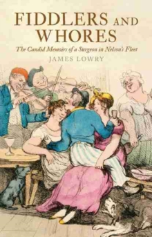 Fiddlers and Whores : The Candid Memoirs of a Surgeon in Nelson's Fleet, Paperback / softback Book