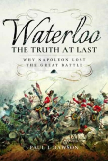 Waterloo: The Truth at Last : Why Napoleon Lost the Great Battle, Hardback Book