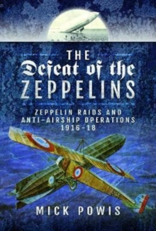 The Defeat of the Zeppelins : Zeppelin Raids and Anti-Airship Operations 1916-18, Hardback Book