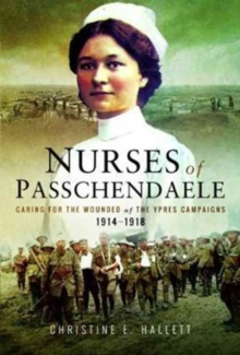 Nurses of Passchendaele : Tending the Wounded of Ypres Campaigns 1914 - 1918, Paperback Book