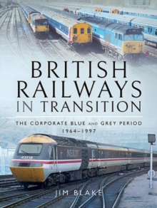 British Railways in Transition : The Corporate Blue and Grey Period 1964-1997, Hardback Book