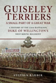 Guiseley Terriers: A Small Part of a Great War : A History of the 1/6th Battalion, Duke of Wellington's West Riding Regiment, Hardback Book