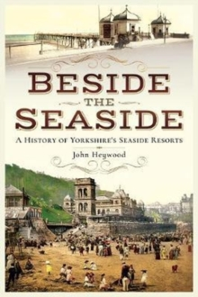 Beside the Seaside : A History of Yorkshire's Seaside Resorts, Paperback Book