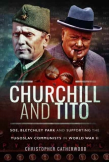 Churchill and Tito : SOE, Bletchley Park and Supporting the Yugoslav Communists in World War II, Hardback Book