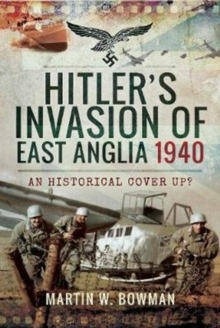 Hitler's Invasion of East Anglia, 1940 : An Historical Cover Up?, Hardback Book