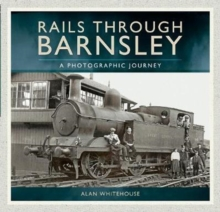 Rails Through Barnsley : A Photographic Journey, Paperback Book