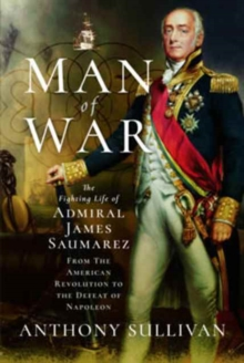 Man of War : The Fighting Life of Admiral James Saumarez: From the American Revolution to the Defeat of Napoleon, Hardback Book