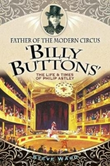Father of the Modern Circus 'Billy Buttons' : The Life & Times of Philip Astley, Paperback Book