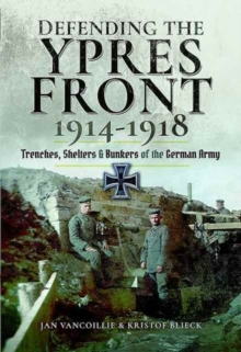 Defending the Ypres Front 1914 - 1918 : Trenches, Shelters and Bunkers of the German Army, Hardback Book