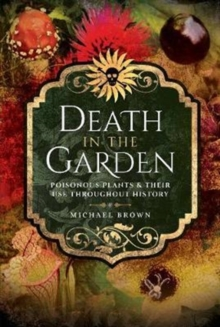 Death in the Garden : Poisonous Plants and Their Use Throughout History, Paperback / softback Book