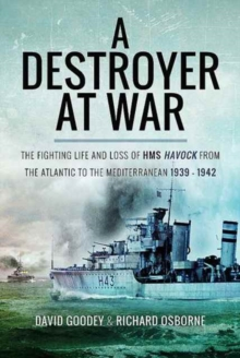 A Destroyer at War : The Fighting Life and Loss of HMS Havock from the Atlantic to the Mediterranean 1939-42, Hardback Book