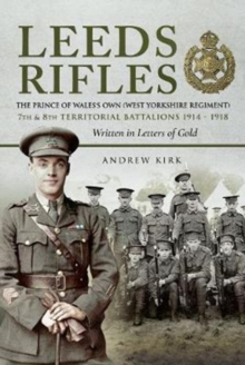 Leeds Rifles : The Prince of Wales's Own (West Yorkshire Regiment ) 7th and 8th Territorial Battalions 1914 - 1918: Written in Letters of Gold, Hardback Book