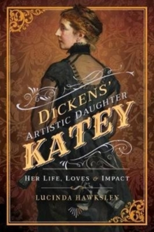 Dickens' Artistic Daughter Katey : Her Life, Loves and Impact, Paperback Book