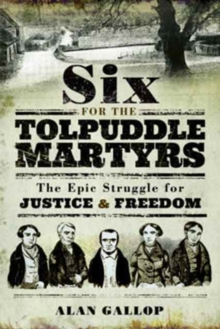 Six for the Tolpuddle Martyrs : The Epic Struggle for Justice and Freedom, Paperback / softback Book