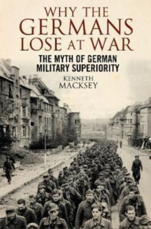 Why the Germans Lose at War : The Myth of German Military Superiority, Paperback Book