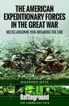 American Expeditionary Forces in the Great War : The Meuse Argonne 1918: Breaking the Line, Paperback / softback Book