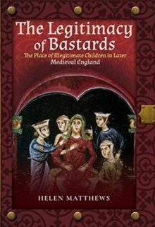 The Legitimacy of Bastards : The Place of Illegitimate Children in Later Medieval England, Hardback Book