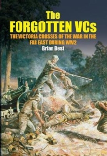 The Forgotten VCs : The Victoria Crosses of the War in the Far East During WW2, Hardback Book