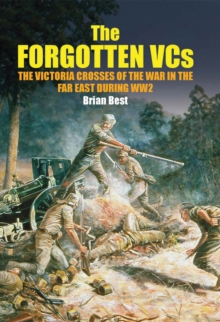 The Forgotten VCs : The Victoria Crosses of the War in the Far East During WW2, EPUB eBook