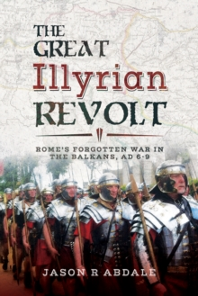 The Great Illyrian Revolt : Rome's Forgotten War in the Balkans, AD 6-9, EPUB eBook