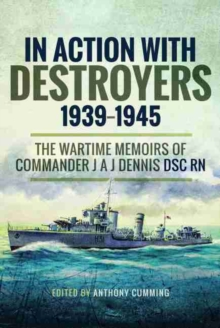 In Action with Destroyers 1939 1945 : The Wartime Memoirs of Commander J A J Dennis DSC RN, Hardback Book