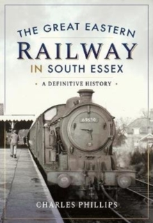 The Great Eastern Railway in South Essex : A Definitive History, Hardback Book